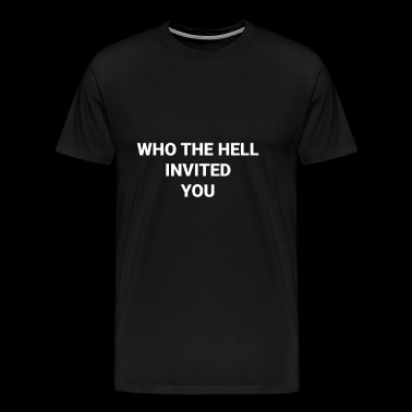 WHO THE HELL INVITED YOU - Men's Premium T-Shirt