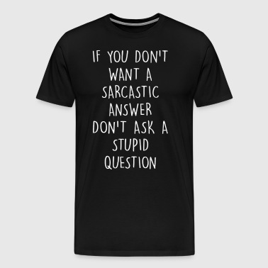 If you don't want a sarcastic answer - Men's Premium T-Shirt