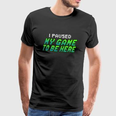 I Paused My Game To Be Here - Männer Premium T-Shirt