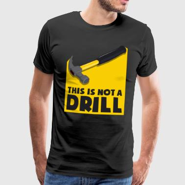 This is not a drill - not an exercise, but a hammer - Men's Premium T-Shirt