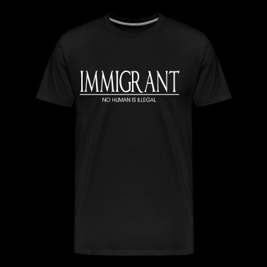Immigrant - No Human Is Illegal - Men's Premium T-Shirt
