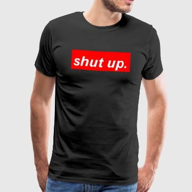 shut up. - Männer Premium T-Shirt