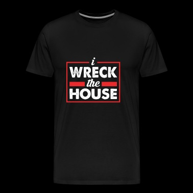 I wreck the house - Männer Premium T-Shirt