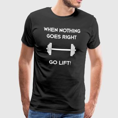 WHEN NOTHING GOES RIGHT, GO LIFT! - Men's Premium T-Shirt