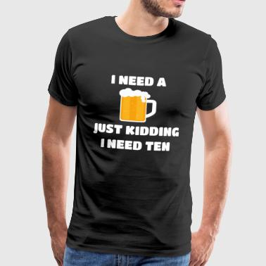 I Need A Beer | I need a beer. Shirt | party - Men's Premium T-Shirt