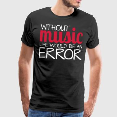 Without music life would be an error! - Männer Premium T-Shirt