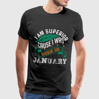 I Am Superior Cause I Was Born In January - Men's Premium T-Shirt