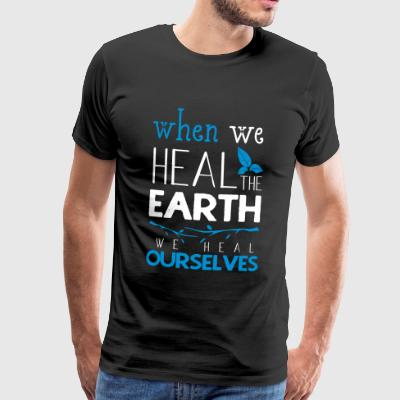 When we heal the earth we heal ourselves - Men's Premium T-Shirt