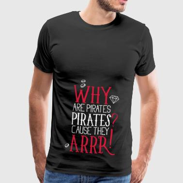 Why are pirates pirates? Cause they arrrrrr! - Männer Premium T-Shirt