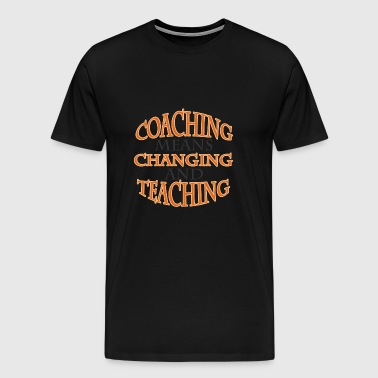 Coach / Coach: Coaching Means Changing And - Men's Premium T-Shirt