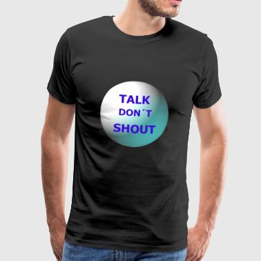 Snakk don t shout - Premium T-skjorte for menn