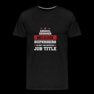 Animal Groomer Because Superhero is not a job - Men's Premium T-Shirt