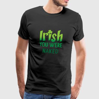 Irsk Du var naken St Patricks Day Gift - Premium T-skjorte for menn