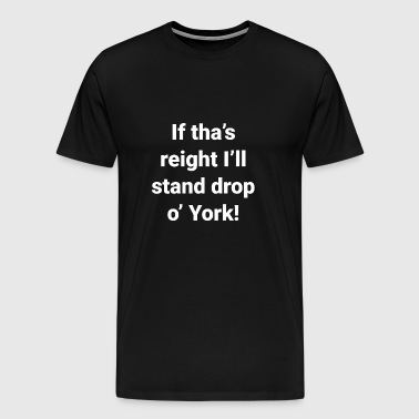 Yorkshire -If Tha's Reight I'll Stand Drop of York - Men's Premium T-Shirt