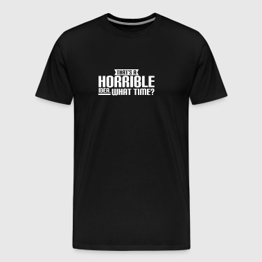 THAT'S A HORRIBLE IDEA - WHAT TIME? FUNNY - FUNNY - Men's Premium T-Shirt