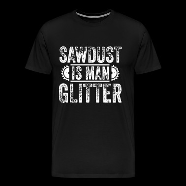 Sawdust is Man Glitter - Männer Premium T-Shirt