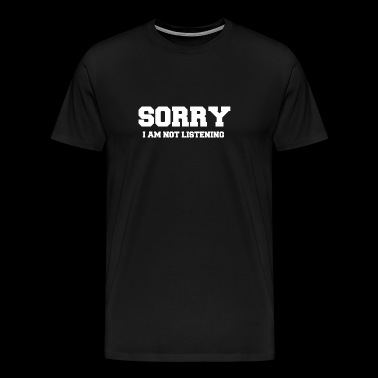 Sorry I Am Not Listening - Men's Premium T-Shirt
