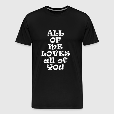 All of me loves all of you - Men's Premium T-Shirt