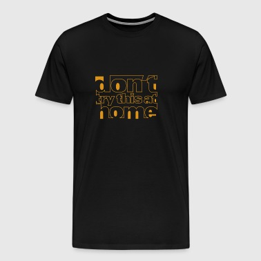 dont try this at home - Men's Premium T-Shirt