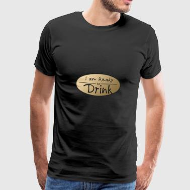 I am ready to drink - Present - Shirt - Men's Premium T-Shirt