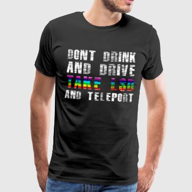 dont drink & drive,take LSD and teleport - Männer Premium T-Shirt