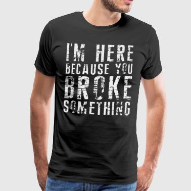 I'm here because you Broke something shirt - Men's Premium T-Shirt