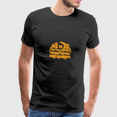 Mining: Dig it all the way through money, dignity - Men's Premium T-Shirt