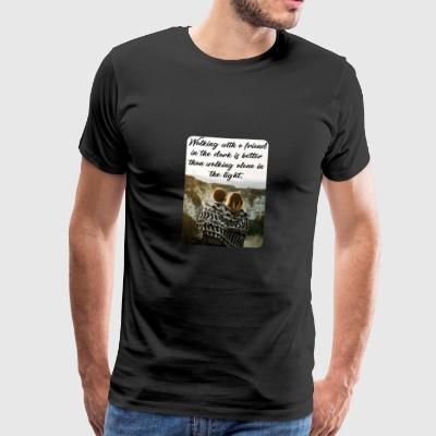 walking with a friend in the dark is better than.. - Männer Premium T-Shirt