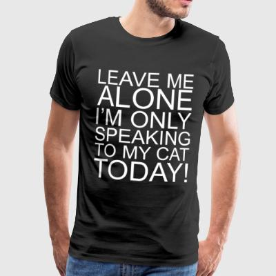 Leave me alone with my cat today - Men's Premium T-Shirt