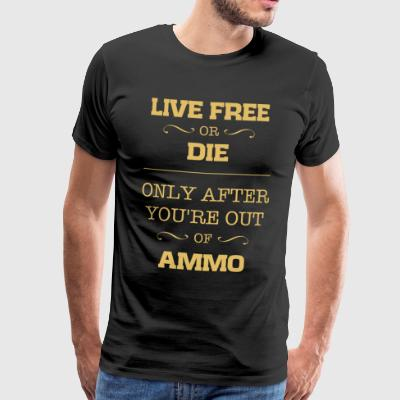 Live free or die only after you're out of ammo - Men's Premium T-Shirt