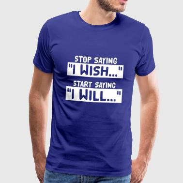 Stop Saying I Wish Start Saying I Will - Männer Premium T-Shirt