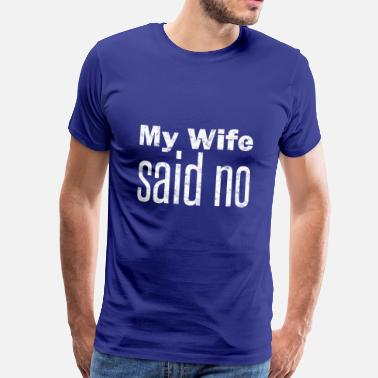 My Wife My wife says no | My Wife said no - Men's Premium T-Shirt
