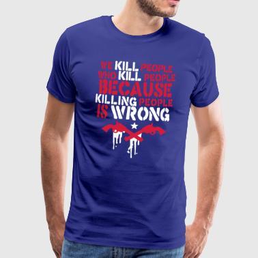we kill people who kill people because ... - Men's Premium T-Shirt