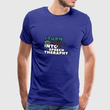 I TURN COFFEE INTO SPEECH THERAPY - Men's Premium T-Shirt