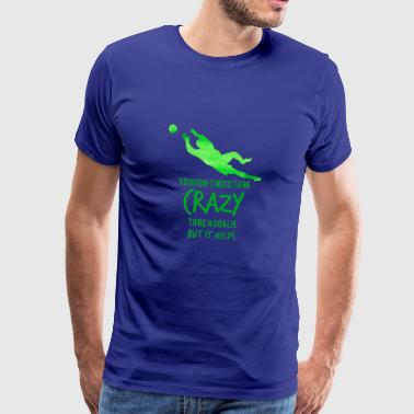 Fußball: You don´t need to be crazy to be a goalie - Männer Premium T-Shirt