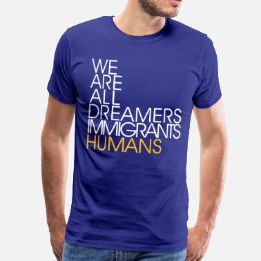Immigrant We Are All Dreamers Immigrants Humans -Anti Racism - Men's Premium T-Shirt