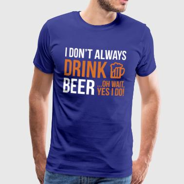 I don't always drink beer ... oh wait, yes i do! - Camiseta premium hombre