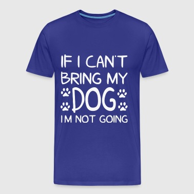 Dog Design - If I cant bring my dog im not going - Men's Premium T-Shirt