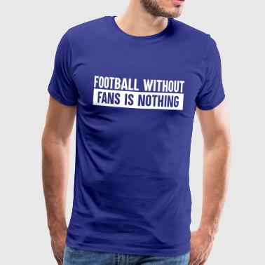 Football without fans is nothing - Männer Premium T-Shirt