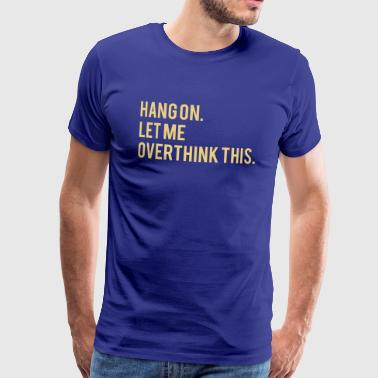 Hang on, let me overthink this - Men's Premium T-Shirt