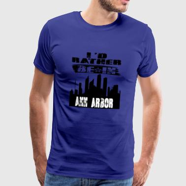 Gift Id rather be in Ann Arbor - Men's Premium T-Shirt