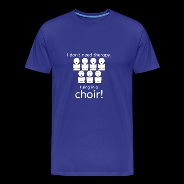 I do not nee therapy. I sing in a choir. - Men's Premium T-Shirt