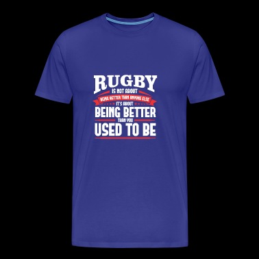 RUGBY IS NOT ABOUT BEING BETTER THAN ANYONE ELSE - Men's Premium T-Shirt