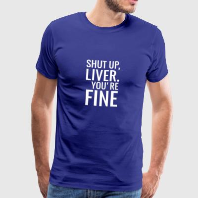 Shut Up Liver You're Fine T Shirt Gift - Men's Premium T-Shirt