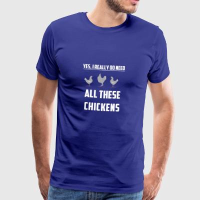 YES I DO REALLY DO NEED ALL THESE CHICKENS GIFT - Männer Premium T-Shirt