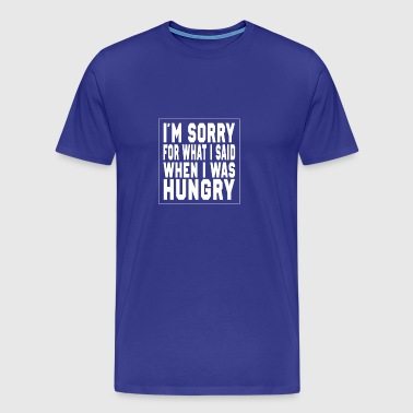 I'm sorry for what I said, I was hungry - Men's Premium T-Shirt