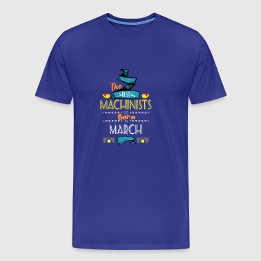 Best Machinists are Born in March Gift Idea - Men's Premium T-Shirt