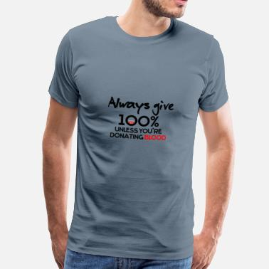 Blood Always give 100% unless you're donating blood - Men's Premium T-Shirt