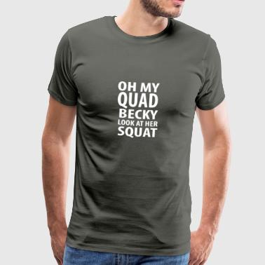 Oh my quad look becky at her squat - Men's Premium T-Shirt