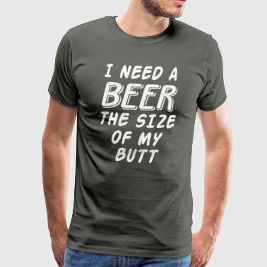 I NEED A BEER THE SIZE OF MY BUTT - Men's Premium T-Shirt